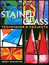 Stained Glass: Techniques & Projects  by  Mary Shanahan