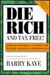 Die Rich and Tax Free: Over 50 Powerful Concepts for Wealth Creation and Preservation  by  Barry Kaye