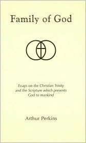 Family of God: Essays on the Christian Trinity and the Scripture Which Presents God to Mankind  by  Arthur Perkins