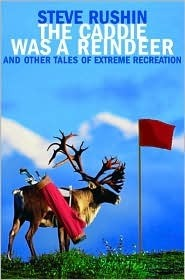 The Caddie Was a Reindeer: And Other Tales of Extreme Recreation Steve Rushin