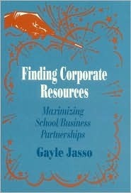 Finding Corporate Resources: Maximizing School/Business Partnerships Gayle Jasso