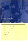 Science at the Borders: Immigrant Medical Inspection and the Shaping of the Modern Industrial Labor Force  by  Amy L. Fairchild