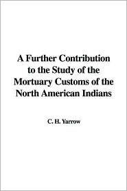 A Further Contribution to the Study of the Mortuary Customs of the North American Indians  by  H.C. Yarrow