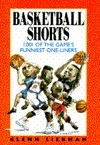 Basketball Shorts: 1, 001 Of The Games Funniest One Liners  by  Glenn Liebman