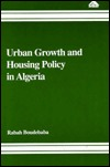 Urban Growth and Housing Policy in Algeria: A Case Study of a Migrant Community in the City of Constantine Rabah Boudebaba