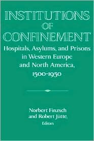 Institutions of Confinement: Hospitals, Asylums, and Prisons in Western Europe and North America, 1500 1950  by  Norbert Finzsch