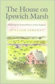 The House on Ipswich Marsh: Exploring the Natural History of New England William Sargent