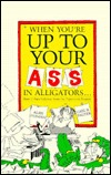 When Youre Up to Your Ass in Alligators: More Urban Folklore from the Paperwork Empire Alan Dundes