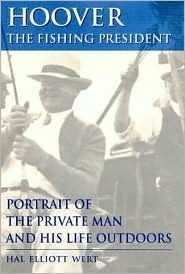 Hoover, the Fishing President: Portrait of the Private Man and His Life Outdoors Hal Elliott Wert