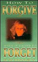 How to Forgive When Its Hard to Forget  by  Joy Haney