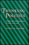 Thinking Politics: Intellectuals And Democracy In Chile, 1973 1988  by  Jeffrey M. Puryear