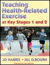 Teaching Health-Related Exercise at Key Stages 1 and 2  by  Jo Harris