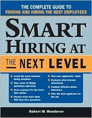 Smart Hiring at the Next Level: The Complete Guide to Finding and Hiring the Best Employees Robert W. Wendover