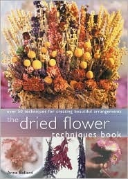 Dried Flower Techniques Book: Over 50 Techniques for Creating Beautiful Arrangements  by  Anne Ballard