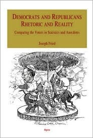 Democrats and Republicans - Rhetoric and Reality: Comparing the Voters in Statistics and Anecdotes  by  Joseph Fried