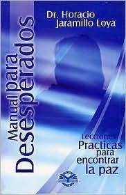 Manual Para Desesperados: Lecciones Practicas Para Encontrar La Paz.  by  Dr Horacio Jaramillo Loya
