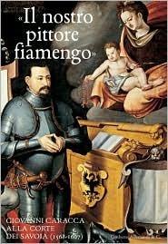 Il Nostro Pittore Fiamengo: Giovanni Carraca Alla Corte Dei Savoia, (1568-1607)  by  Umberto Allemandi