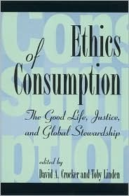 Ethics of Consumption: The Good Life, Justice, and Global Stewardship David A. Crocker