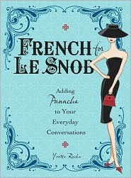 French For Le Snob: Adding Panache To Your Everyday Conversations Yvette Reche