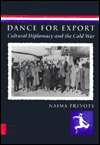 Dance for Export: Cultural Diplomacy and the Cold War  by  Naima Prevots