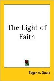 The Light of Faith Edgar A. Guest