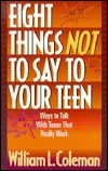 Eight Things Not To Say To Your Teen William L. Coleman