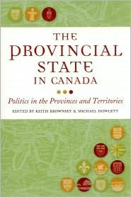The Provincial State in Canada: Politics in the Provinces and Territories Keith Brownsey