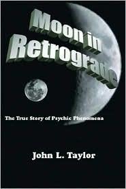 Moon in Retrograde: The True Story of Psychic Phenomena  by  John L. Taylor