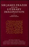 Sir James Frazer and the Literary Imagination: Essays in Affinity and Influence Robert Fraser
