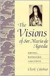 The Visions of Sor María de Agreda: Writing Knowledge and Power  by  Clark Colahan