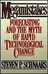 Megamistakes: Forecasting And The Myth Of Rapid Technological Change Steven P. Schnaars