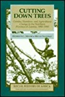 Cutting Down Trees: Gender, Nutrition, And Agricultural Change In The Northern Province Of Zambia, 1890 1990  by  Henrietta L. Moore