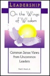 On The Wings Of Wisdom: Common Sense Views From Uncommon Leaders Fred C. Kusch