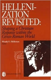 Hellenization Revisited: Shaping a Christian Response Within the Greco-Roman World  by  Wendy E. Helleman