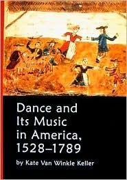 Dance and Its Music in America, 1528-1789 Kate Van Winkle Keller