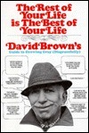 The Rest Of Your Life Is The Best Of Your Life: David Browns Guide To Growing Gray Disgracefully  by  David Brown
