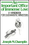 An Important Office of Immense Love: A Handbook for Eucharistic Ministers Joseph M. Champlin