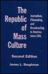 The Republic Of Mass Culture: Journalism, Filmmaking, And Broadcasting In America Since 1941  by  James L. Baughman