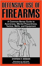 Defensive Use of Firearms: A Common-Sense Guide to Awareness, Mental Preparedness, Tactics, Skills, and Equipment Stephen P. Wenger