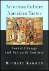 American Culture, American Tastes: Social Change and the 20th Century Michael Kammen