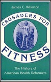 Crusaders For Fitness: The History Of American Health Reformers  by  James C. Whorton