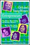 Girls and Young Women Entrepreneurs: True Stories about Starting and Running a Business, Plus How You Can Do It Yourself  by  Frances A. Karnes