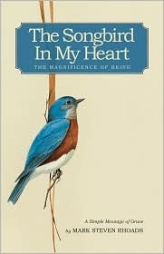 The Songbird in My Heart: The Magnificence of Being  by  Mark Steven Rhoads