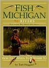 Fish Michigan: 50 Rivers Tom Huggler