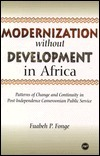 Modernization Without Development In Africa: Patterns Of Change And Continuity In Post Independence Cameroonian Public Service  by  Fuabeh P. Fonge