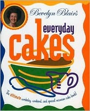 Bevelyn Blairs Everyday Cakes: The Ultimate Workday, Weekend, and Special Occasion Cake Book Bevelyn Blair