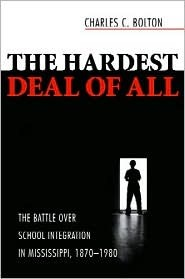 The Hardest Deal of All: The Battle Over School Integration in Mississippi, 1870-1980 Charles C. Bolton