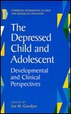 The Depressed Child and Adolescent: Developmental and Clinical Perspectives  by  Ian M. Goodyer