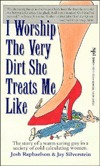 I Worship the Very Dirt She Treats Me Like: The Story of a Warm, Caring Guy in a Society of Cold, Calculating Women  by  Josh Raphaelson