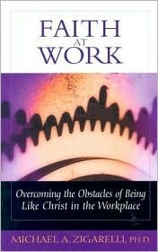 Faith at Work: Overcoming the Obstacles of Being Like Christ in the Marketplace  by  Michael A. Zigarelli